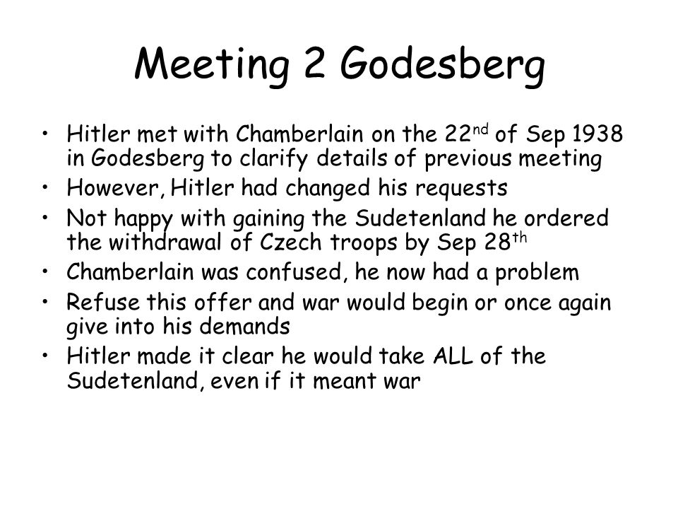 Meeting 2 Godesberg Hitler met with Chamberlain on the 22nd of Sep 1938 in Godesberg to clarify details of previous meeting.