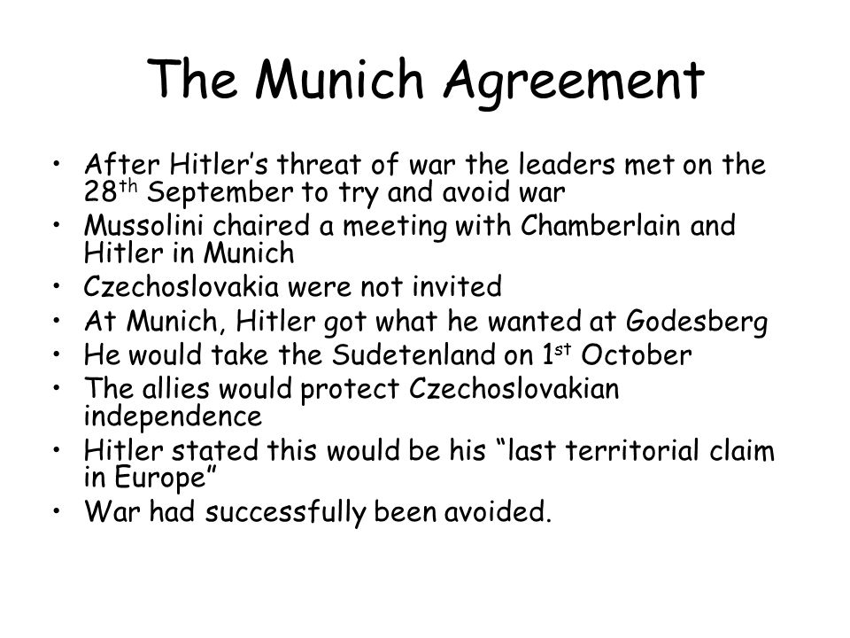 The Munich Agreement After Hitler's threat of war the leaders met on the 28th September to try and avoid war.