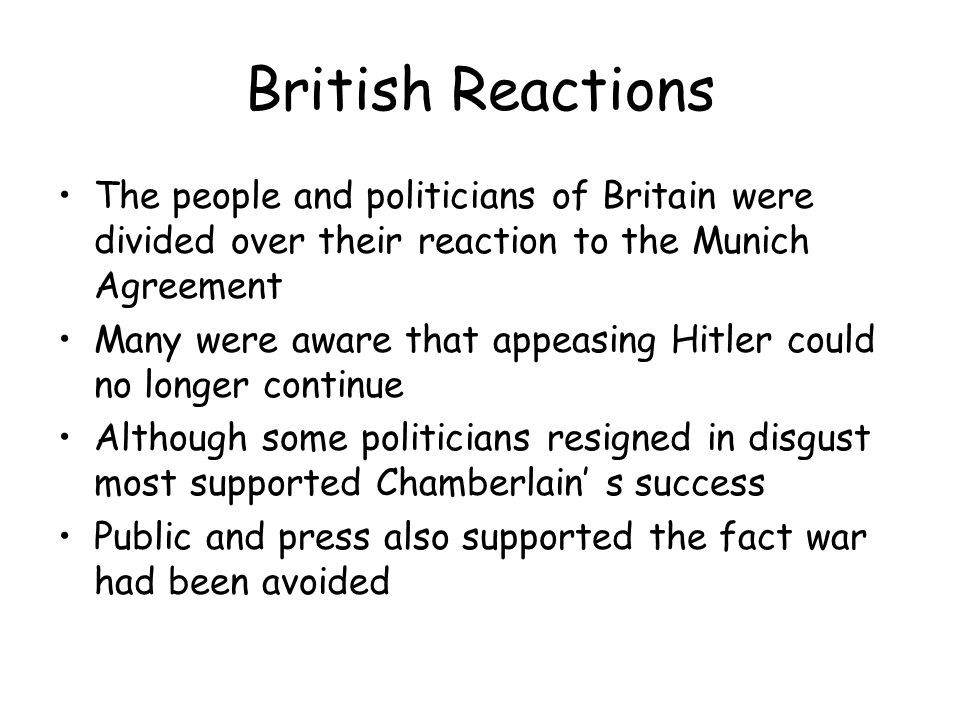 British Reactions The people and politicians of Britain were divided over their reaction to the Munich Agreement.