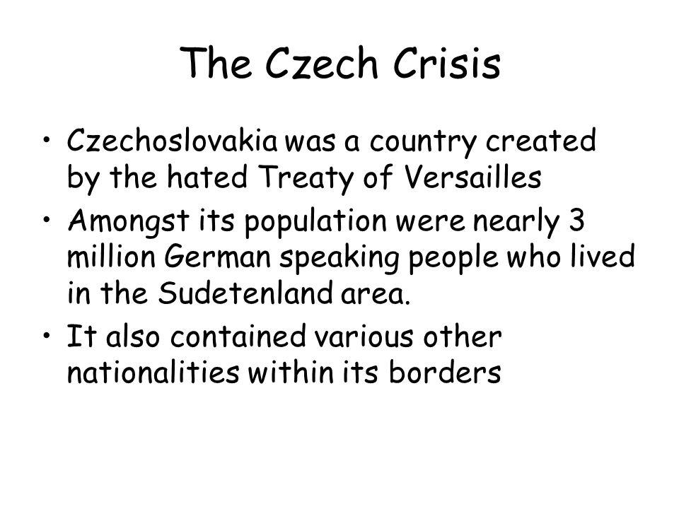 The Czech Crisis Czechoslovakia was a country created by the hated Treaty of Versailles.