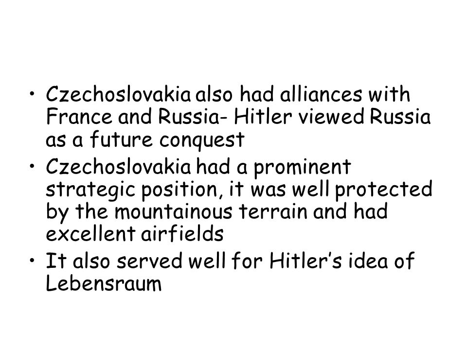 Czechoslovakia also had alliances with France and Russia- Hitler viewed Russia as a future conquest