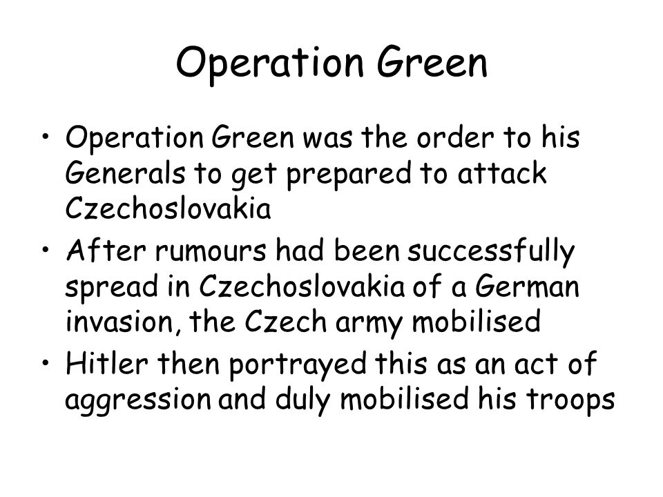 Operation Green Operation Green was the order to his Generals to get prepared to attack Czechoslovakia.