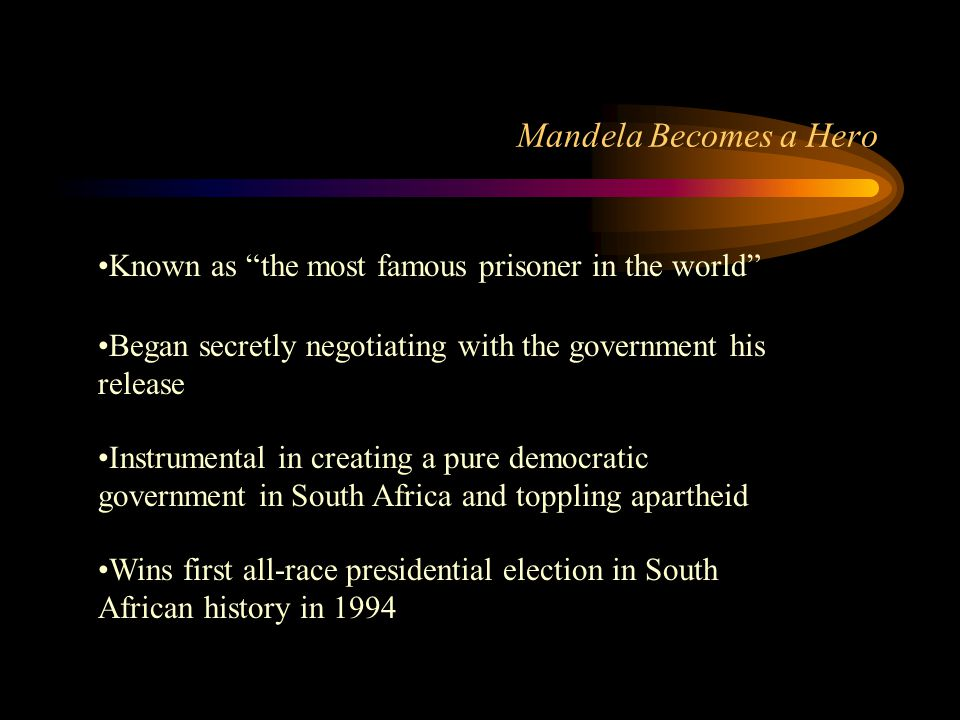 Mandela Becomes a Hero Known as the most famous prisoner in the world Began secretly negotiating with the government his release.