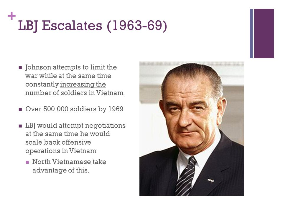 LBJ Escalates (1963-69) Johnson attempts to limit the war while at the same time constantly increasing the number of soldiers in Vietnam.