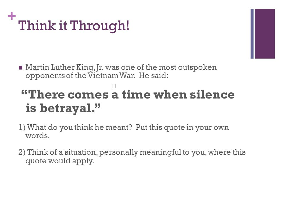 Think it Through! Martin Luther King, Jr. was one of the most outspoken opponents of the Vietnam War. He said: