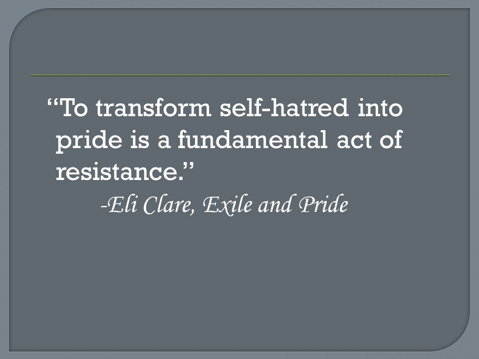 To transform self-hatred into pride is a fundamental act of resistance. -Eli Clare, Exile and Pride