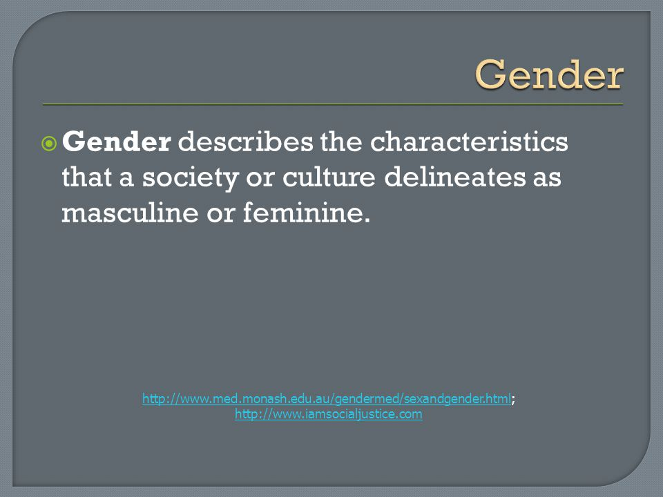 Gender Gender describes the characteristics that a society or culture delineates as masculine or feminine.