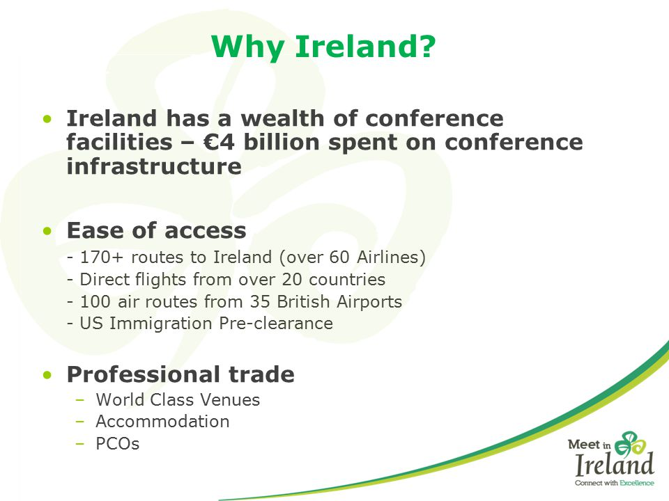 Why Ireland Ireland has a wealth of conference facilities – €4 billion spent on conference infrastructure.