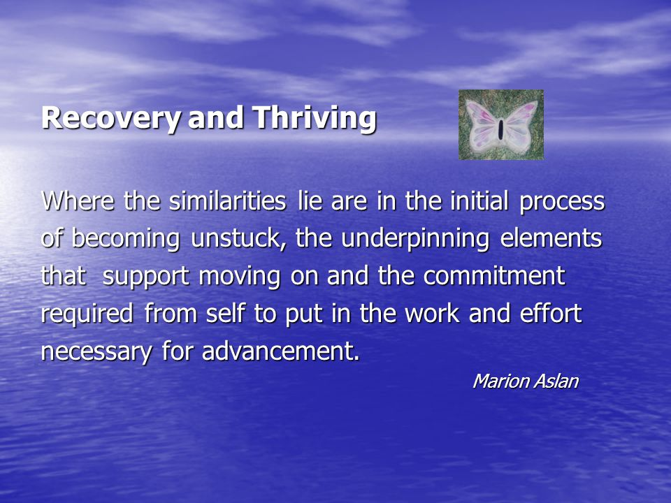 Recovery and Thriving Where the similarities lie are in the initial process. of becoming unstuck, the underpinning elements.