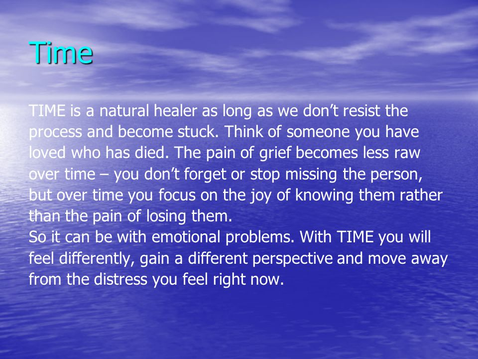 Time TIME is a natural healer as long as we don't resist the