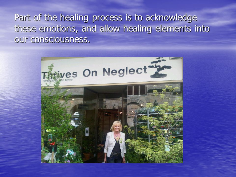 Part of the healing process is to acknowledge these emotions, and allow healing elements into our consciousness.