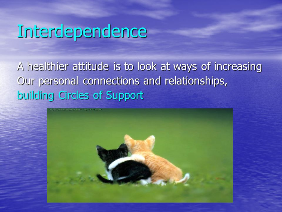 Interdependence A healthier attitude is to look at ways of increasing
