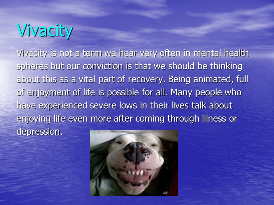 Vivacity Vivacity is not a term we hear very often in mental health