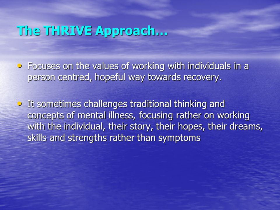 The THRIVE Approach… Focuses on the values of working with individuals in a person centred, hopeful way towards recovery.