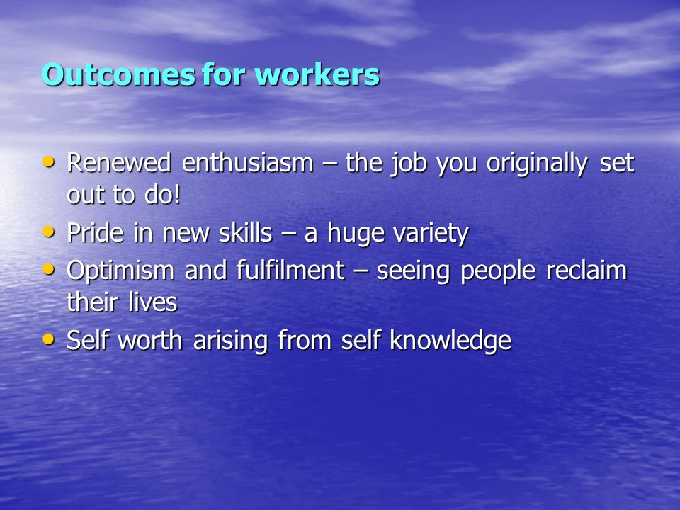 Outcomes for workers Renewed enthusiasm – the job you originally set out to do! Pride in new skills – a huge variety.