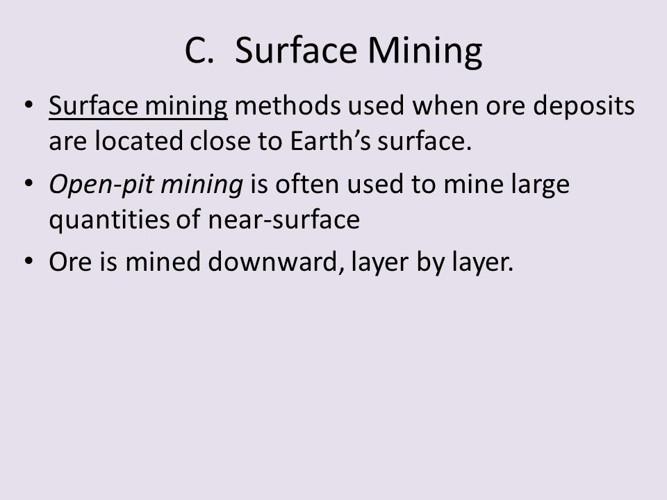C. Surface Mining Surface mining methods used when ore deposits are located close to Earth's surface.