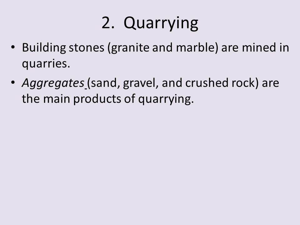 2. Quarrying Building stones (granite and marble) are mined in quarries.