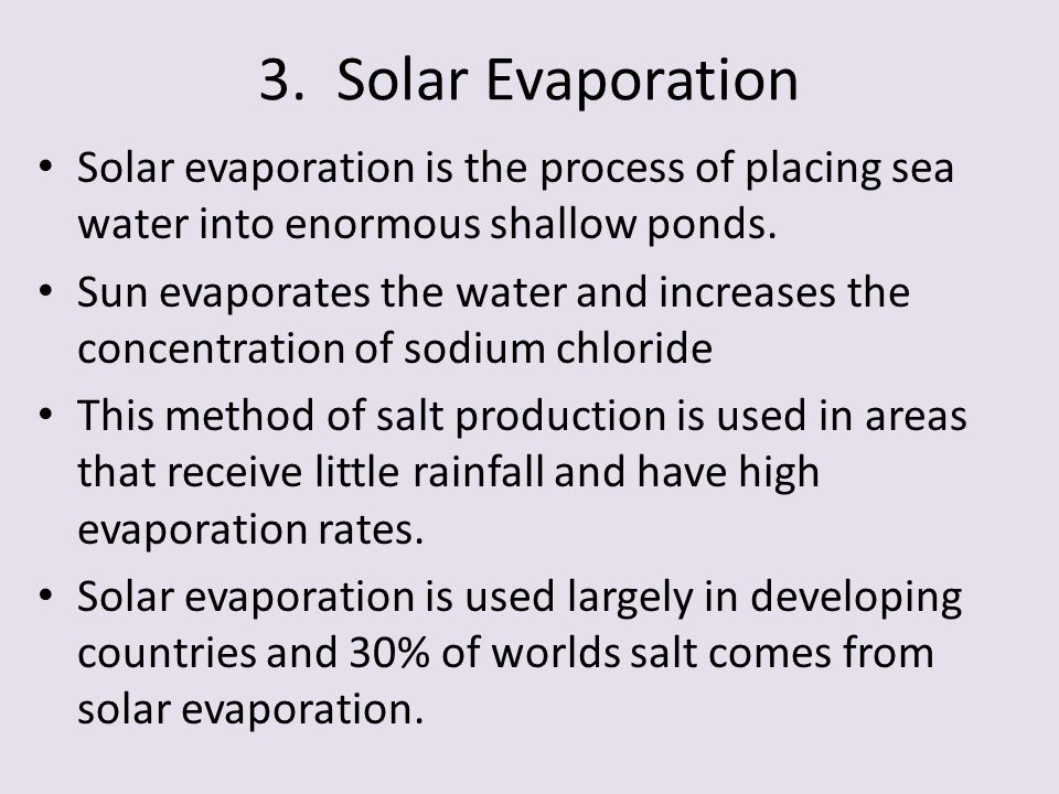 3. Solar Evaporation Solar evaporation is the process of placing sea water into enormous shallow ponds.