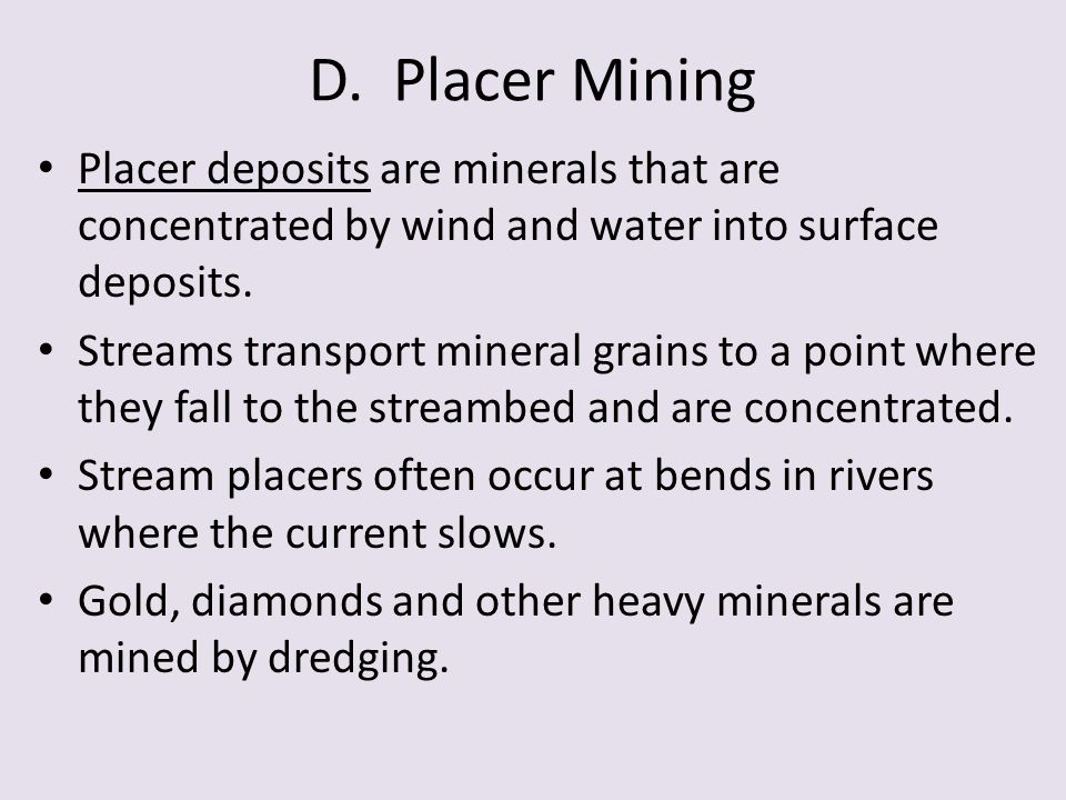 D. Placer Mining Placer deposits are minerals that are concentrated by wind and water into surface deposits.