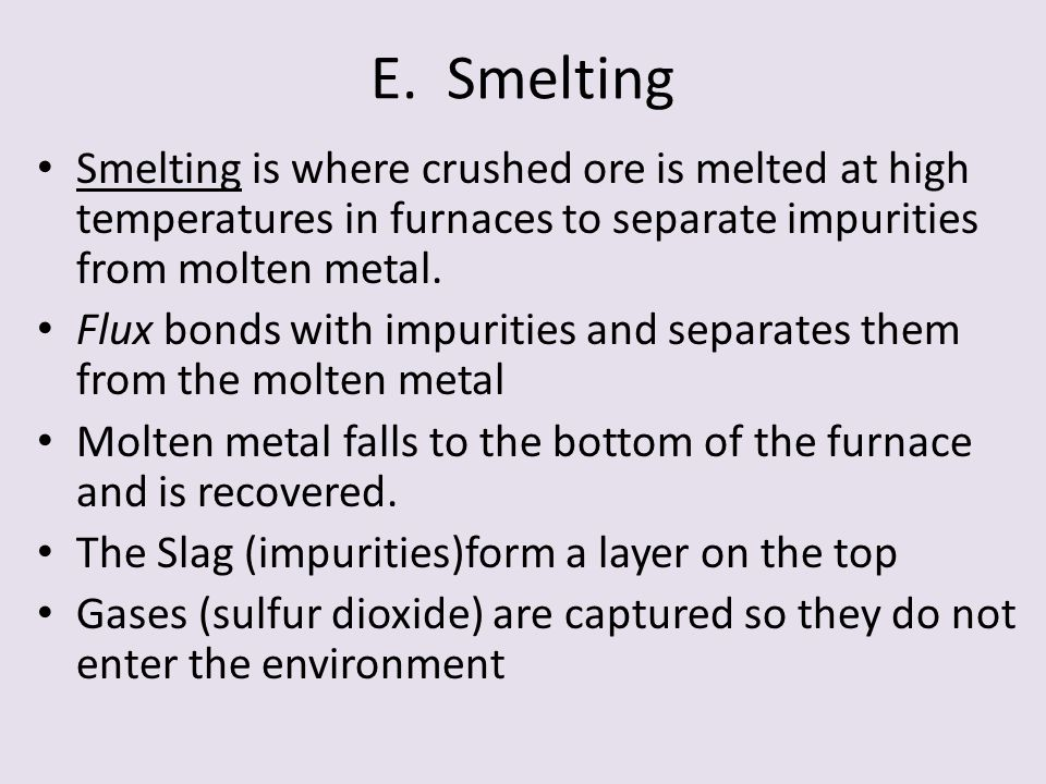 E. Smelting Smelting is where crushed ore is melted at high temperatures in furnaces to separate impurities from molten metal.