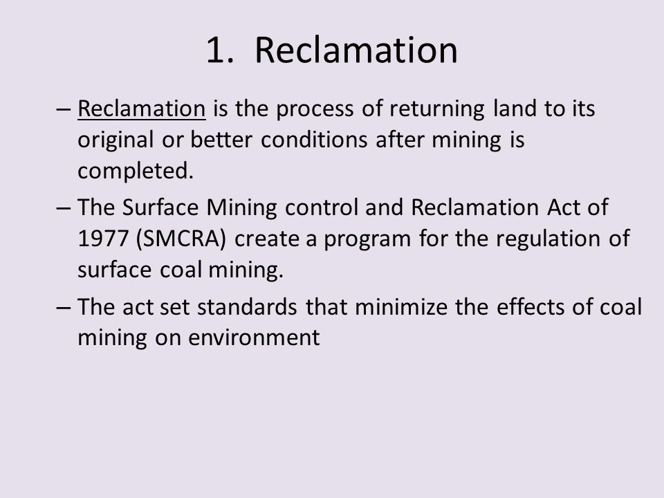 1. Reclamation Reclamation is the process of returning land to its original or better conditions after mining is completed.