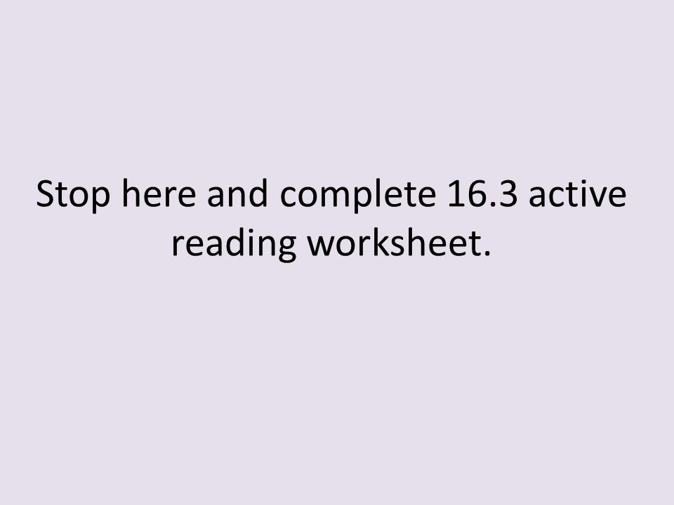 Stop here and complete 16.3 active reading worksheet.