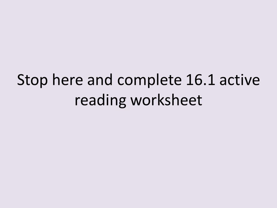 Stop here and complete 16.1 active reading worksheet