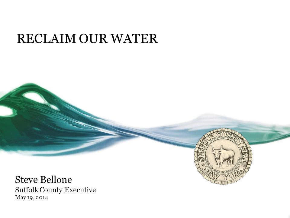 RECLAIM OUR WATER Steve Bellone Suffolk County Executive May 19, 2014