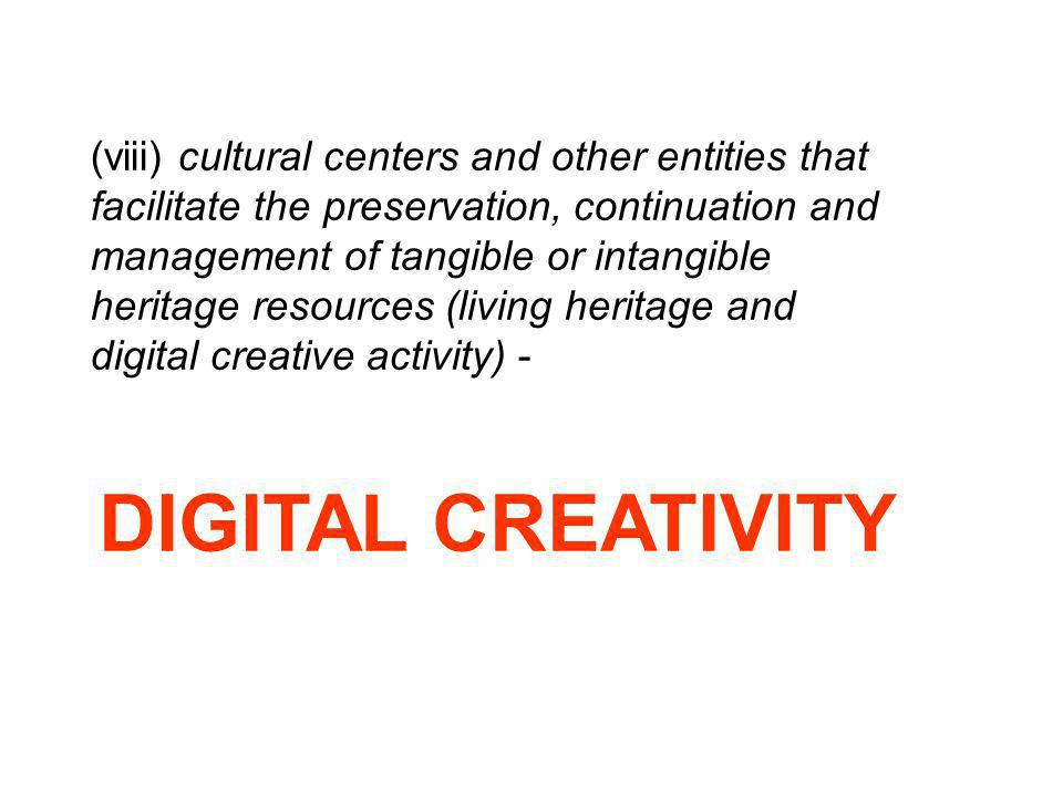(viii) cultural centers and other entities that facilitate the preservation, continuation and management of tangible or intangible heritage resources (living heritage and digital creative activity) -