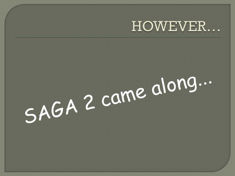 HOWEVER… SAGA 2 came along...