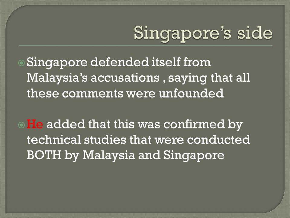 Singapore's side Singapore defended itself from Malaysia's accusations , saying that all these comments were unfounded.