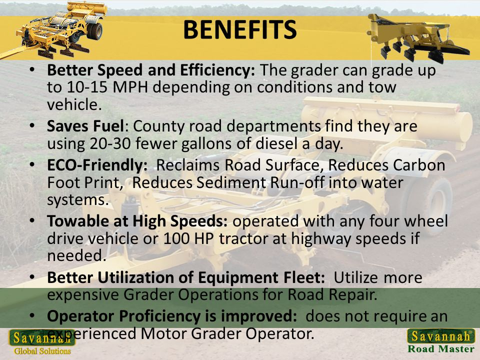 BENEFITS Better Speed and Efficiency: The grader can grade up to 10-15 MPH depending on conditions and tow vehicle.