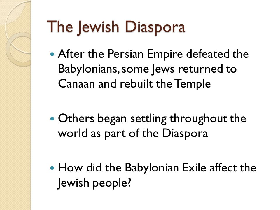 The Jewish Diaspora After the Persian Empire defeated the Babylonians, some Jews returned to Canaan and rebuilt the Temple.