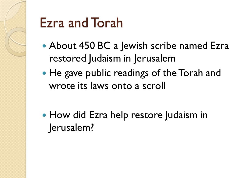 Ezra and Torah About 450 BC a Jewish scribe named Ezra restored Judaism in Jerusalem.