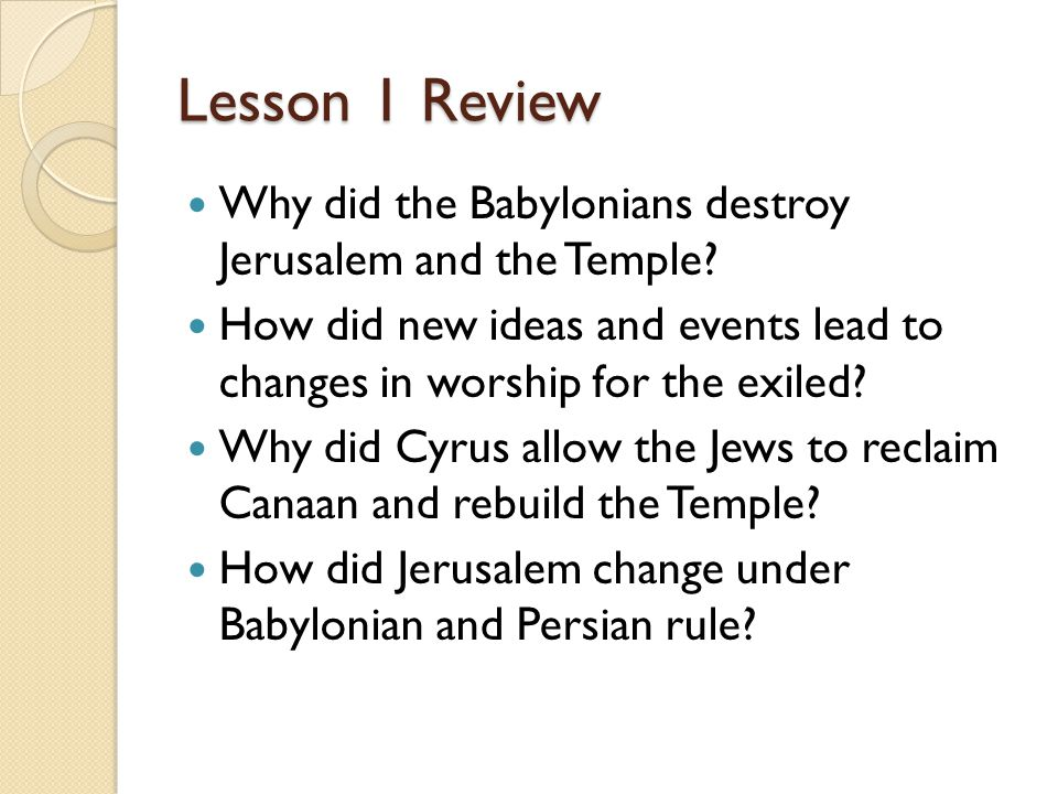 Lesson 1 Review Why did the Babylonians destroy Jerusalem and the Temple How did new ideas and events lead to changes in worship for the exiled