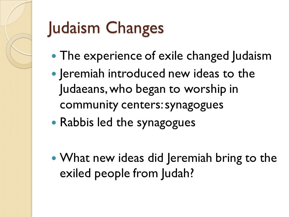 Judaism Changes The experience of exile changed Judaism