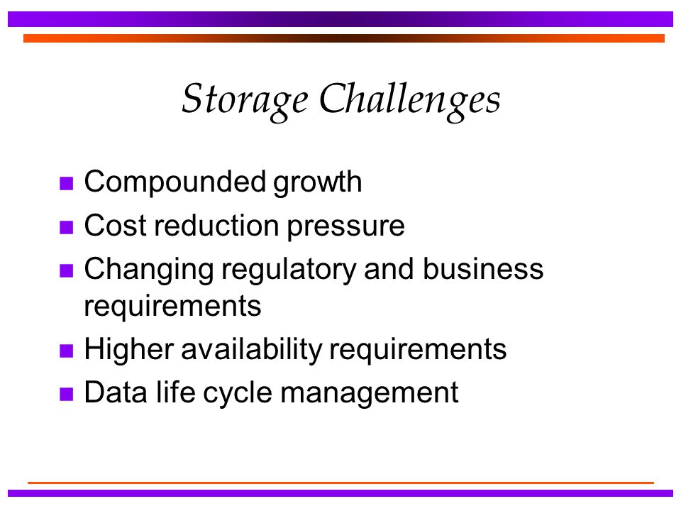 Storage Challenges Compounded growth Cost reduction pressure