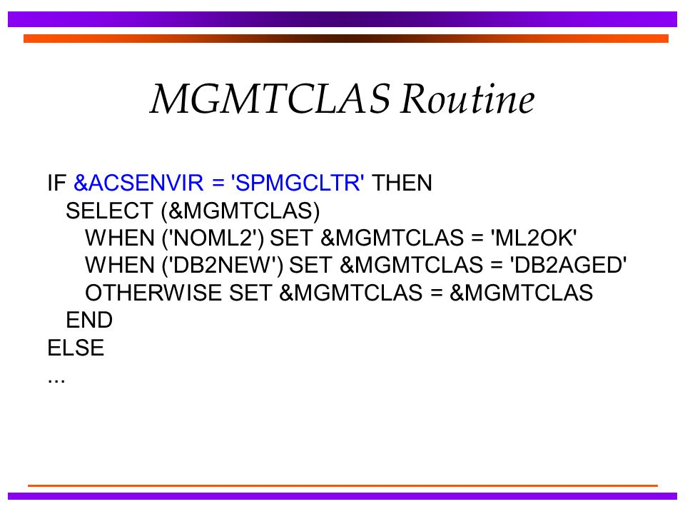 MGMTCLAS Routine IF &ACSENVIR = SPMGCLTR THEN SELECT (&MGMTCLAS)