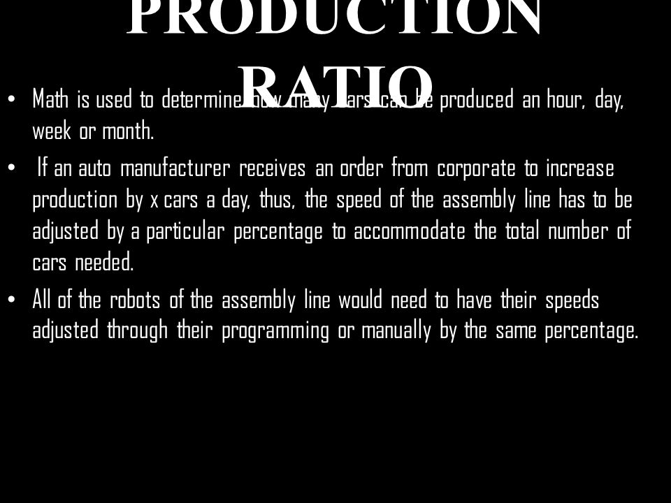 PRODUCTION RATIO Math is used to determine how many cars can be produced an hour, day, week or month.