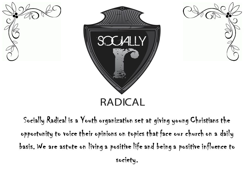 Socially Radical is a Youth organization set at giving young Christians the opportunity to voice their opinions on topics that face our church on a daily basis.