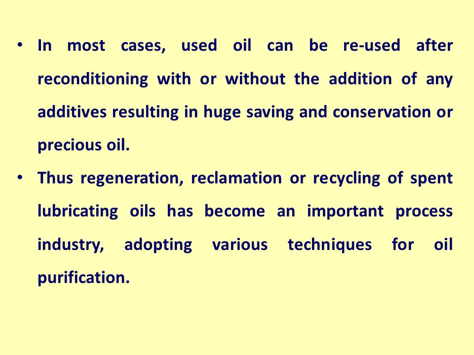 In most cases, used oil can be re-used after reconditioning with or without the addition of any additives resulting in huge saving and conservation or precious oil.