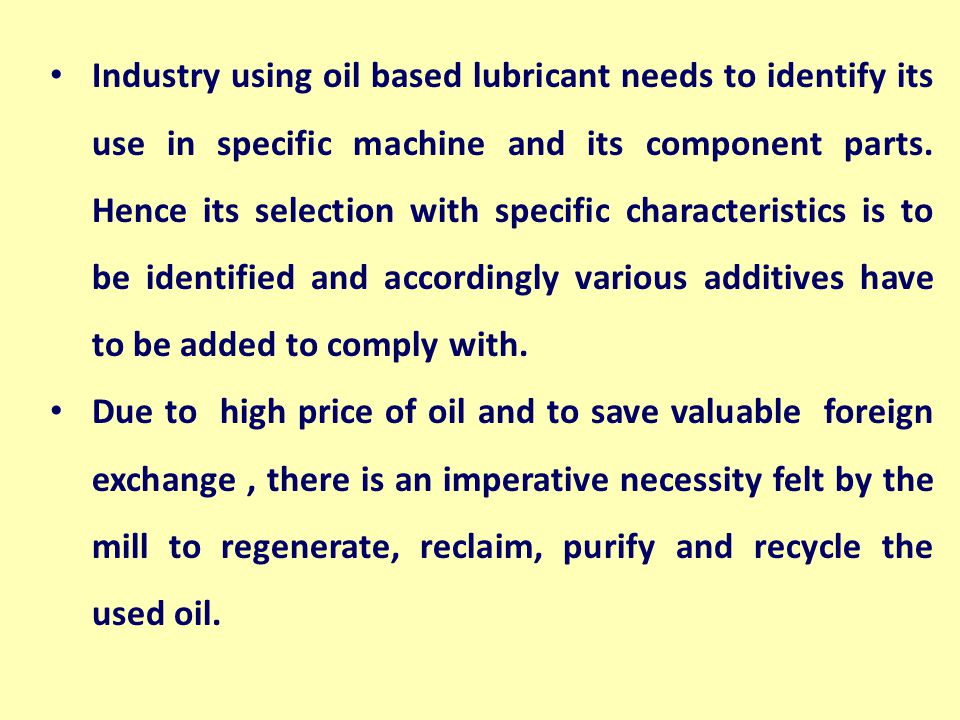 Industry using oil based lubricant needs to identify its use in specific machine and its component parts. Hence its selection with specific characteristics is to be identified and accordingly various additives have to be added to comply with.