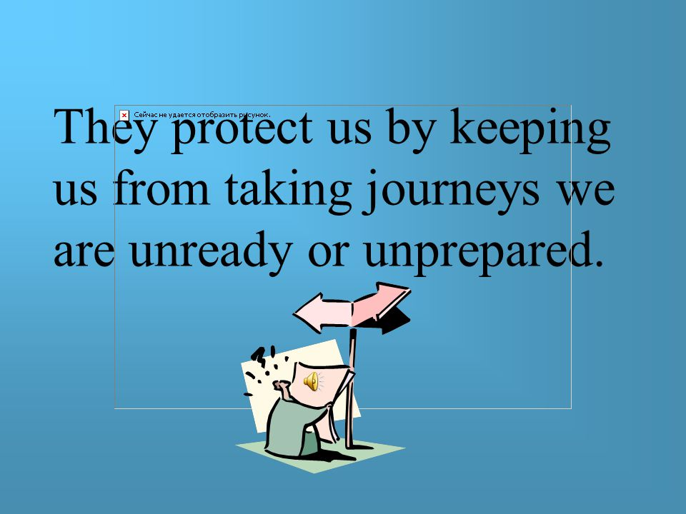 They protect us by keeping us from taking journeys we are unready or unprepared.