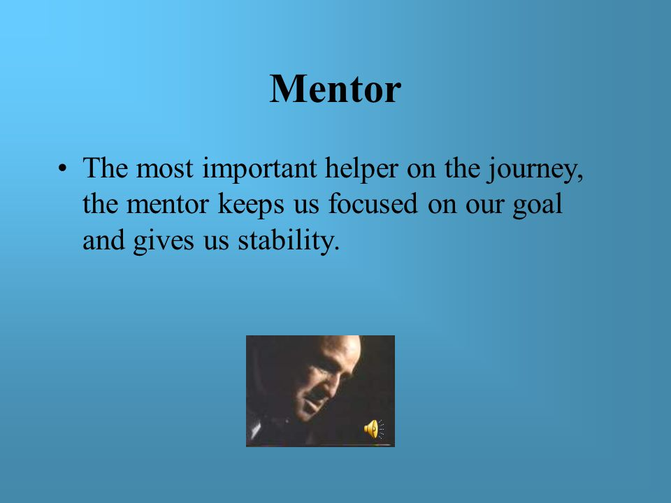 Mentor The most important helper on the journey, the mentor keeps us focused on our goal and gives us stability.