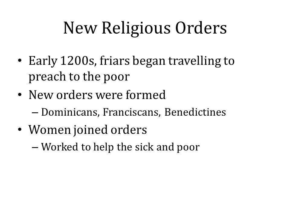 New Religious Orders Early 1200s, friars began travelling to preach to the poor. New orders were formed.