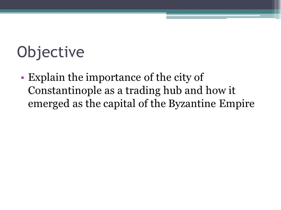 Objective Explain the importance of the city of Constantinople as a trading hub and how it emerged as the capital of the Byzantine Empire.