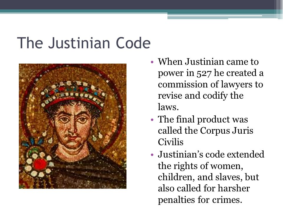 The Justinian Code When Justinian came to power in 527 he created a commission of lawyers to revise and codify the laws.