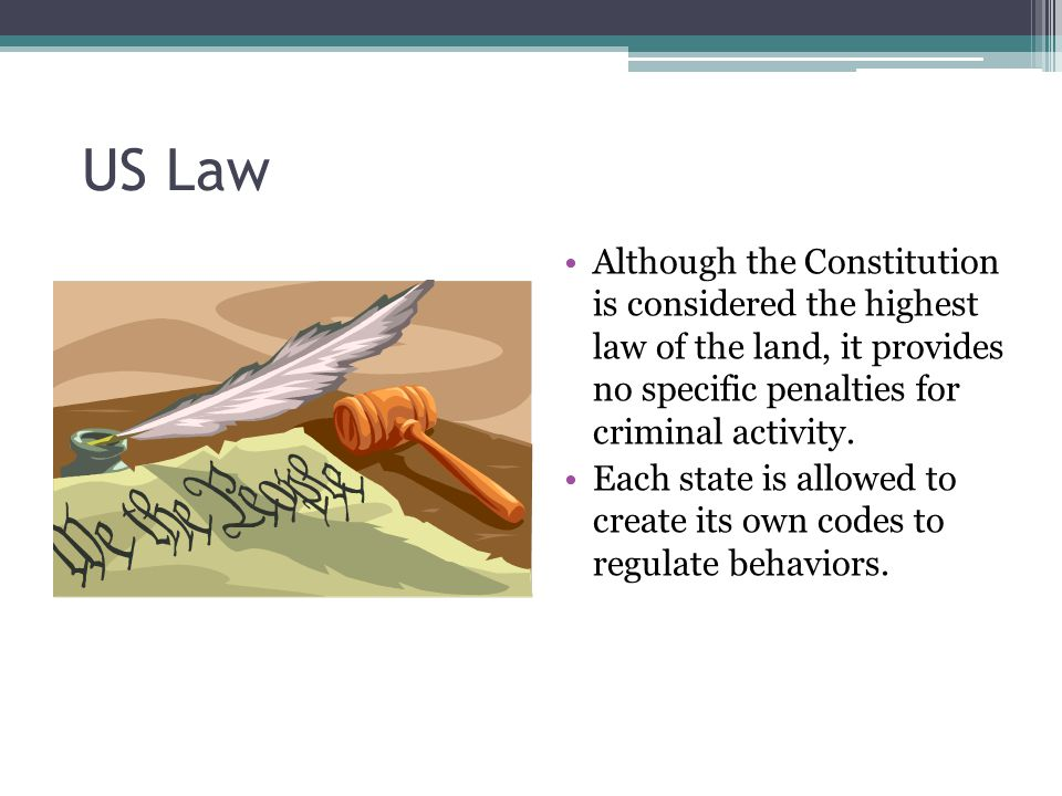 US Law Although the Constitution is considered the highest law of the land, it provides no specific penalties for criminal activity.