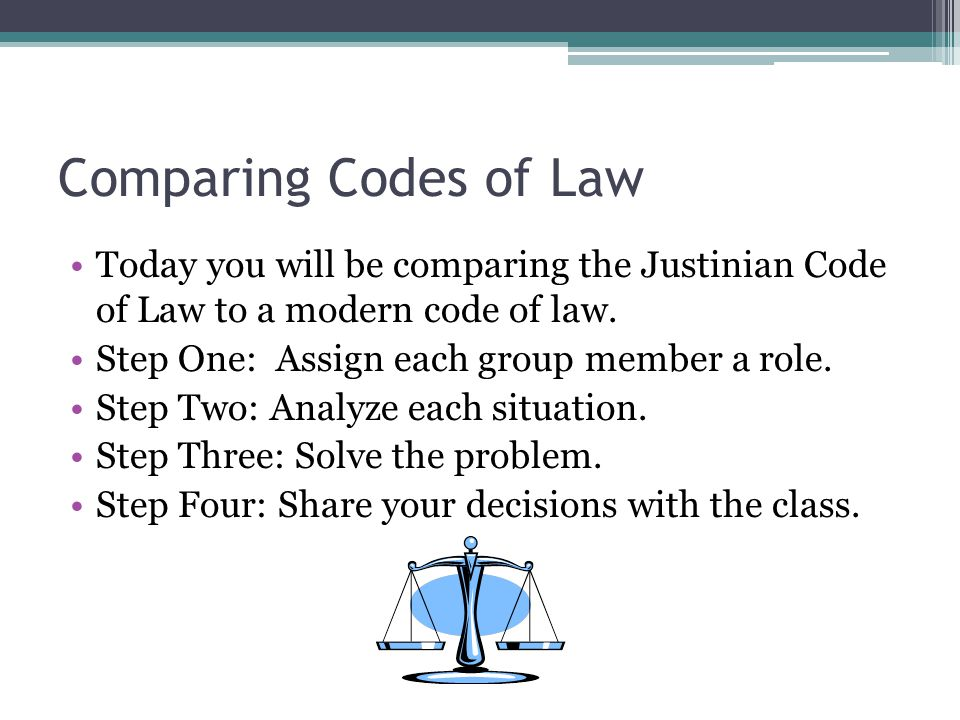 Comparing Codes of Law Today you will be comparing the Justinian Code of Law to a modern code of law.