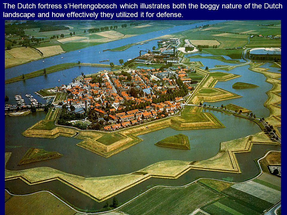 The Dutch fortress s'Hertengobosch which illustrates both the boggy nature of the Dutch landscape and how effectively they utilized it for defense.